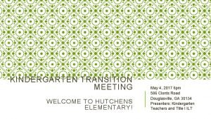 KINDERGARTEN TRANSITION MEETING WELCOME TO HUTCHENS ELEMENTARY May