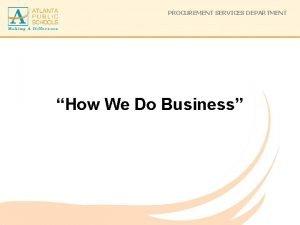 PROCUREMENT SERVICES DEPARTMENT How We Do Business PROCUREMENT