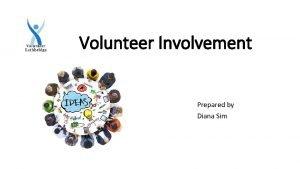 Volunteer Involvement Prepared by Diana Sim Engaging Volunteers