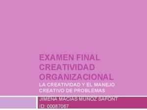 EXAMEN FINAL CREATIVIDAD ORGANIZACIONAL LA CREATIVIDAD Y EL