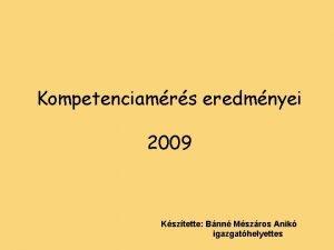 Kompetenciamrs eredmnyei 2009 Ksztette Bnn Mszros Anik igazgathelyettes
