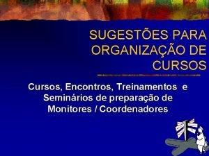 SUGESTES PARA ORGANIZAO DE CURSOS Cursos Encontros Treinamentos