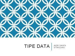 TIPE DATA ANDRI SAHATA SITANGGANG TIPE DATA Ada