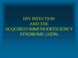 HIV INFECTION AND THE ACQUIRED IMMUNODEFICIENCY SYNDROME AIDS