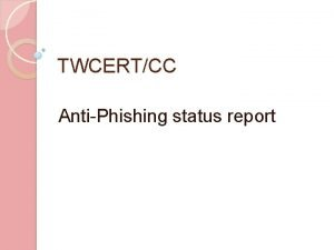 TWCERTCC AntiPhishing status report TWCERTCC Objectives Establish Joint