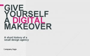 GIVE YOURSELF A DIGITAL MAKEOVER A short history