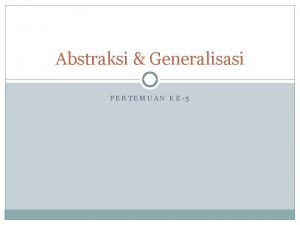 Abstraksi Generalisasi PERTEMUAN KE5 Definisi Abstraksi adalah deskripsi