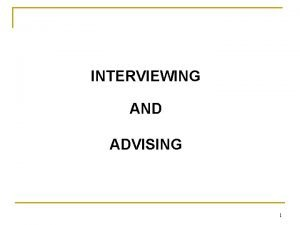 INTERVIEWING AND ADVISING 1 OVERVIEW An interview is