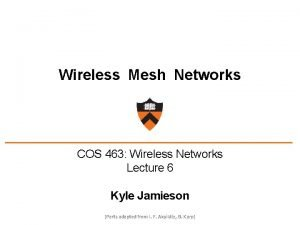 Wireless Mesh Networks COS 463 Wireless Networks Lecture