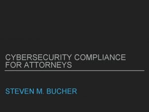 CYBERSECURITY COMPLIANCE FOR ATTORNEYS STEVEN M BUCHER CYBERSECURITY