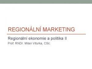 REGIONLN MARKETING Regionln ekonomie a politika II Prof