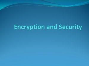 Encryption and Security Outline Overview of encryption Terminology