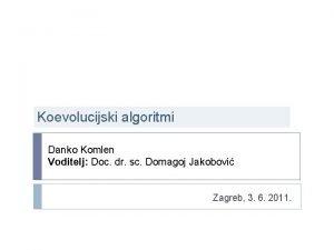 Koevolucijski algoritmi Danko Komlen Voditelj Doc dr sc