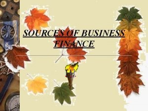 SOURCES OF BUSINESS FINANCE SOURCES OF BUSINESS FINANCE