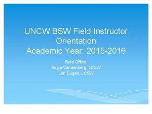 UNCW BSW Field Instructor Orientation Academic Year 2015