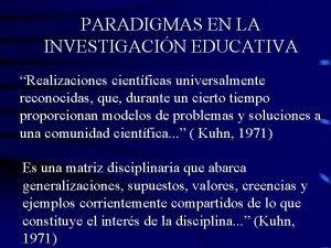 PARADIGMAS EN LA INVESTIGACIN EDUCATIVA Realizaciones cientficas universalmente