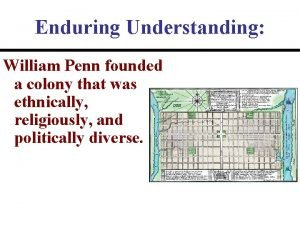 Enduring Understanding William Penn founded a colony that