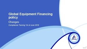 Global Equipment Financing policy Changes Compliance Training 1