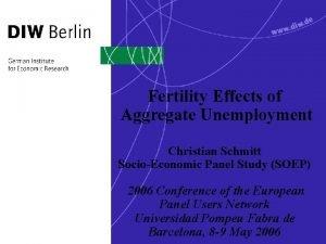 Fertility Effects of Aggregate Unemployment Christian Schmitt SocioEconomic