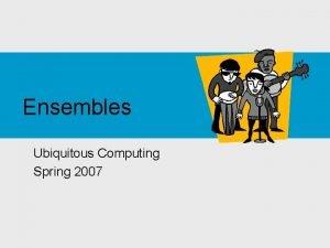 Ensembles Ubiquitous Computing Spring 2007 Readings Device Ensembles