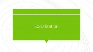 Socialization Students will be able to define socialization