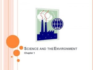 SCIENCE AND THE ENVIRONMENT Chapter 1 ENVIRONMENT My