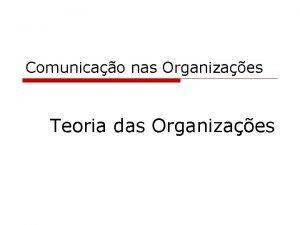 Comunicao nas Organizaes Teoria das Organizaes Teoria das