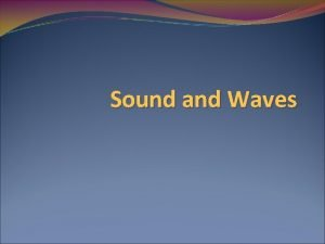 Sound and Waves What is sound Sound begins