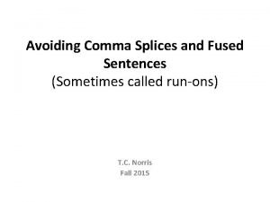 Avoiding Comma Splices and Fused Sentences Sometimes called