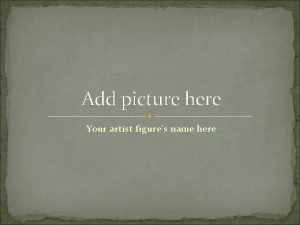 Add picture here Your artist figures name here