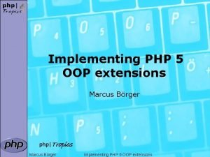 Implementing PHP 5 OOP extensions Marcus Brger phpTropics