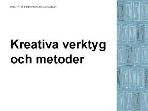 KREATIVITET IDUTVECKLING Ann Lundqvist Kreativa verktyg och metoder