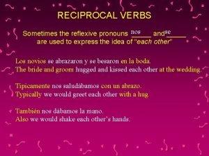 RECIPROCAL VERBS Sometimes the reflexive pronouns nos andse