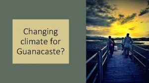 Changing climate for Guanacaste A system is resilient