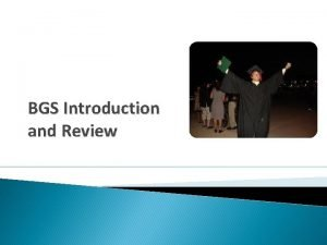 BGS Introduction and Review What is the BGS