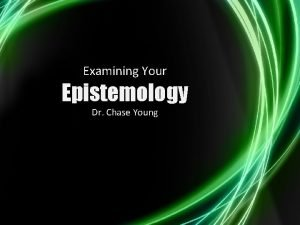 Examining Your Epistemology Dr Chase Young Cunningham J