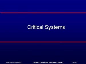 Critical Systems Ian Sommerville 2004 Software Engineering 7
