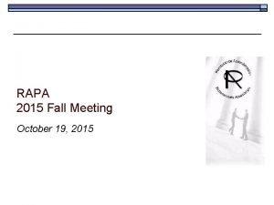 RAPA 2015 Fall Meeting October 19 2015 Agenda
