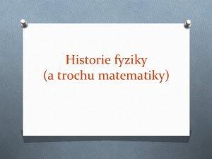 Historie fyziky a trochu matematiky Metody fyziky O