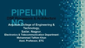 PIPELINI DSP Processors Architecture NG Anjuman College of