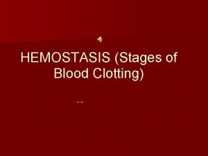 HEMOSTASIS Stages of Blood Clotting 1 Vascular Spasms