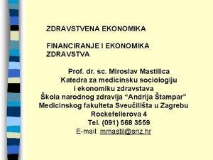 ZDRAVSTVENA EKONOMIKA FINANCIRANJE I EKONOMIKA ZDRAVSTVA Prof dr