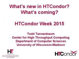 Whats new in HTCondor Whats coming HTCondor Week