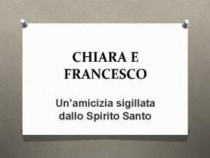 CHIARA E FRANCESCO Unamicizia sigillata dallo Spirito Santo