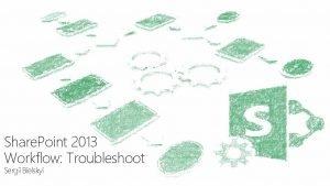 Share Point 2013 Workflow Troubleshoot Sergii Bielskyi Share