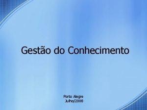 Gesto do Conhecimento Porto Alegre Julho2008 Gesto do