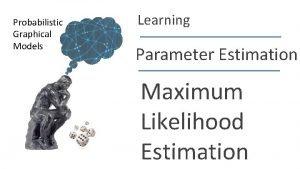 Probabilistic Graphical Models Learning Parameter Estimation Maximum Likelihood