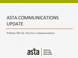 ASTA COMMUNICATIONS UPDATE Bethany Shively Director Communications Plant