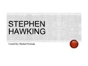 Created by Michael Newman STEPHEN HAWKING Stephen Hawking