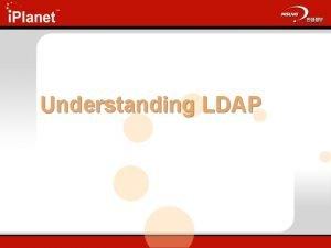 Understanding LDAP Agenda n Goals n The LDAP